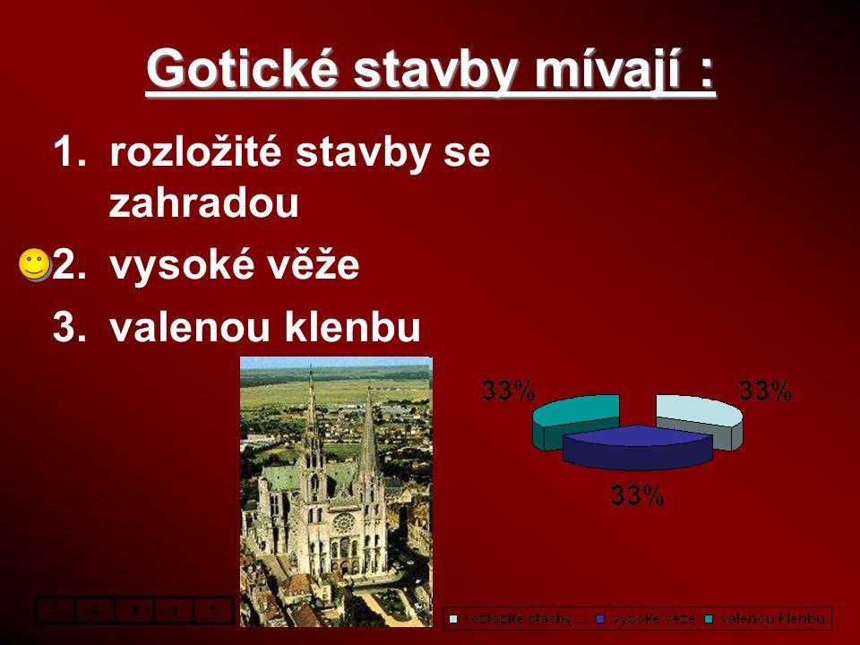 Gotické stavby mívají : 1.rozložité stavby se zahradou 2.vysoké věže 3.valenou klenbu 12345