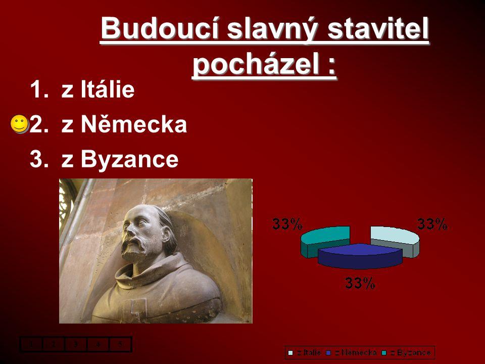 Budoucí slavný stavitel pocházel : 1.z Itálie 2.z Německa 3.z Byzance 12345