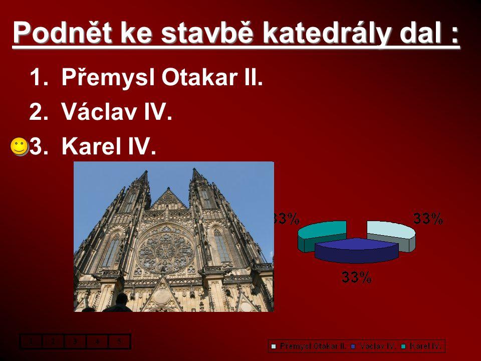 Podnět ke stavbě katedrály dal : 1.Přemysl Otakar II. 2.Václav IV. 3.Karel IV. 12345