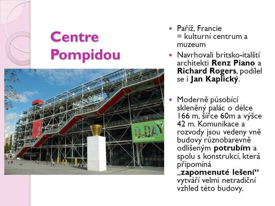 Centre Pompidou Paříž, Francie = kulturní centrum a muzeum Navrhovali britsko-italští architekti Renz Piano a Richard Rogers, podílel se i Jan Kaplický.