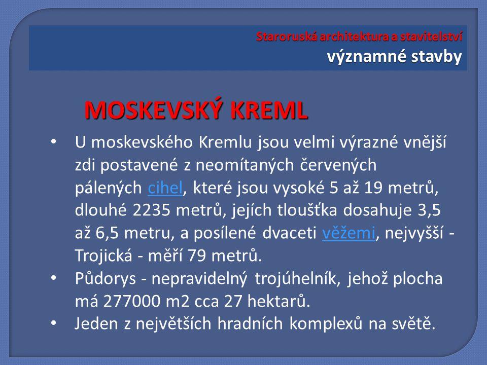 U moskevského Kremlu jsou velmi výrazné vnější zdi postavené z neomítaných červených pálených cihel, které jsou vysoké 5 až 19 metrů, dlouhé 2235 metrů, jejích tloušťka dosahuje 3,5 až 6,5 metru, a posílené dvaceti věžemi, nejvyšší - Trojická - měří 79 metrů.cihelvěžemi Půdorys - nepravidelný trojúhelník, jehož plocha má 277000 m2 cca 27 hektarů.