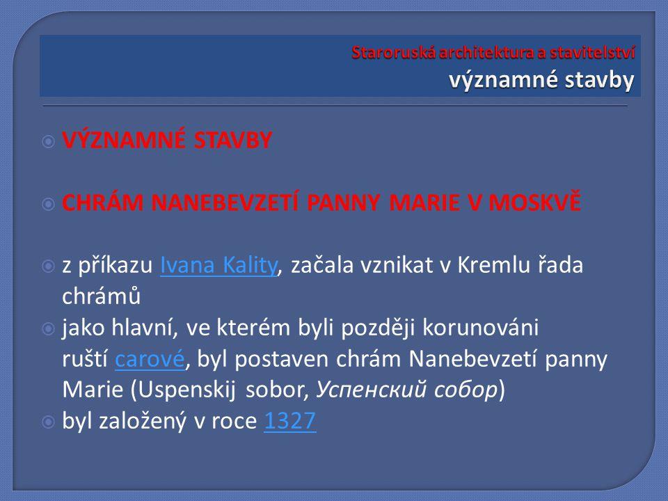  VÝZNAMNÉ STAVBY  CHRÁM NANEBEVZETÍ PANNY MARIE V MOSKVĚ  z příkazu Ivana Kality, začala vznikat v Kremlu řada chrámůIvana Kality  jako hlavní, ve kterém byli později korunováni ruští carové, byl postaven chrám Nanebevzetí panny Marie (Uspenskij sobor, Успенский собор)carové  byl založený v roce 13271327