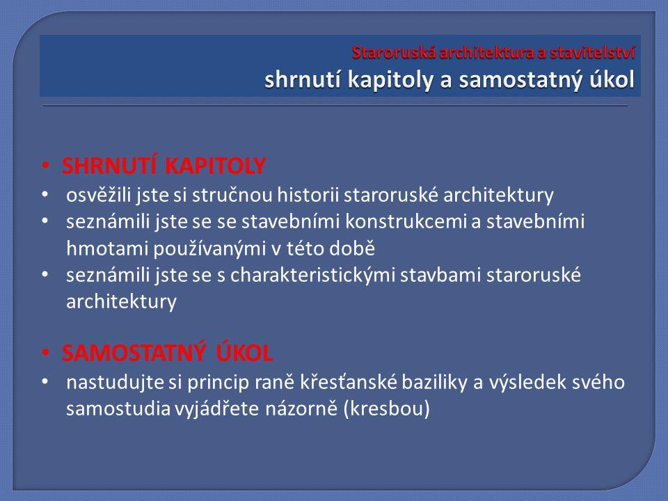 SHRNUTÍ KAPITOLY osvěžili jste si stručnou historii staroruské architektury seznámili jste se se stavebními konstrukcemi a stavebními hmotami používanými v této době seznámili jste se s charakteristickými stavbami staroruské architektury SAMOSTATNÝ ÚKOL nastudujte si princip raně křesťanské baziliky a výsledek svého samostudia vyjádřete názorně (kresbou)