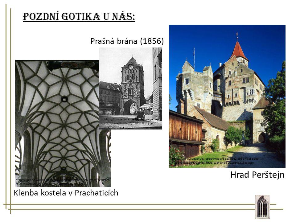 Pozdní gotika u nás: http://www.kudyznudy.cz/getmedia/5bb3b2a2-ab6b-4cef-a1ea- 4768f60c2e2b/f02bf45f-390b-11df-84e4-001a64a218ce.aspx Hrad Perštejn Klenba kostela v Prachaticích http://upload.wikimedia.org/wikipedia/commons/thumb/c/c2/Prach aticeJakubLod.jpg/220px-PrachaticeJakubLod.jpg Prašná brána (1856) http://upload.wikimedia.org/wikipedia/ commons/thumb/6/67/Groll08.jpg/150 px-Groll08.jpg
