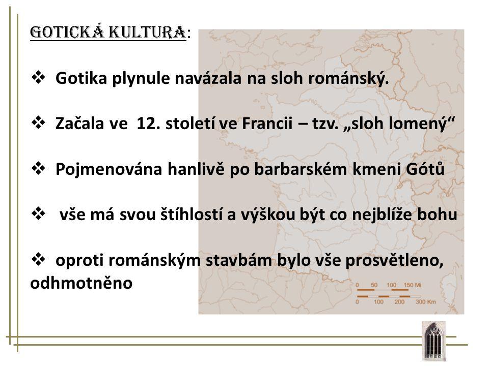 """Gotická kultura :  Gotika plynule navázala na sloh románský.  Začala ve 12. století ve Francii – tzv. """"sloh lomený""""  Pojmenována hanlivě po barbars"""
