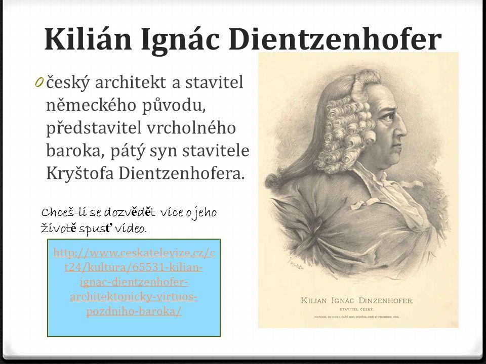 Kilián Ignác Dientzenhofer 0 český architekt a stavitel německého původu, představitel vrcholného baroka, pátý syn stavitele Kryštofa Dientzenhofera.