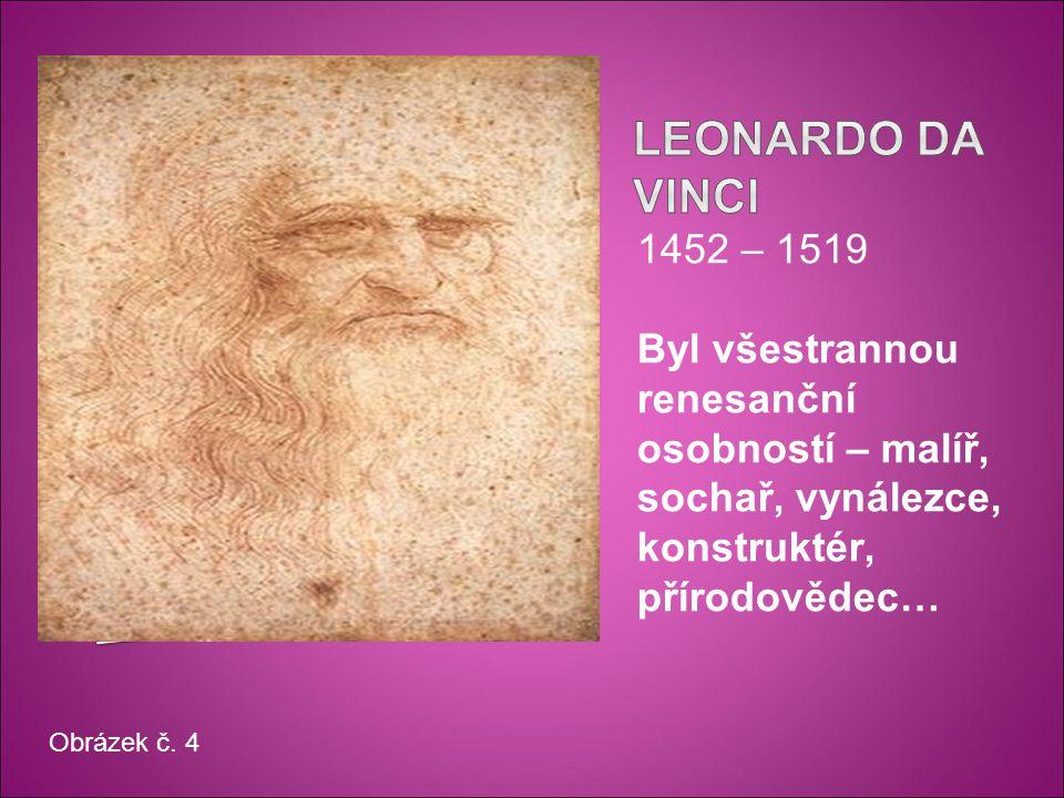 1452 – 1519 Byl všestrannou renesanční osobností – malíř, sochař, vynálezce, konstruktér, přírodovědec… Obrázek č.