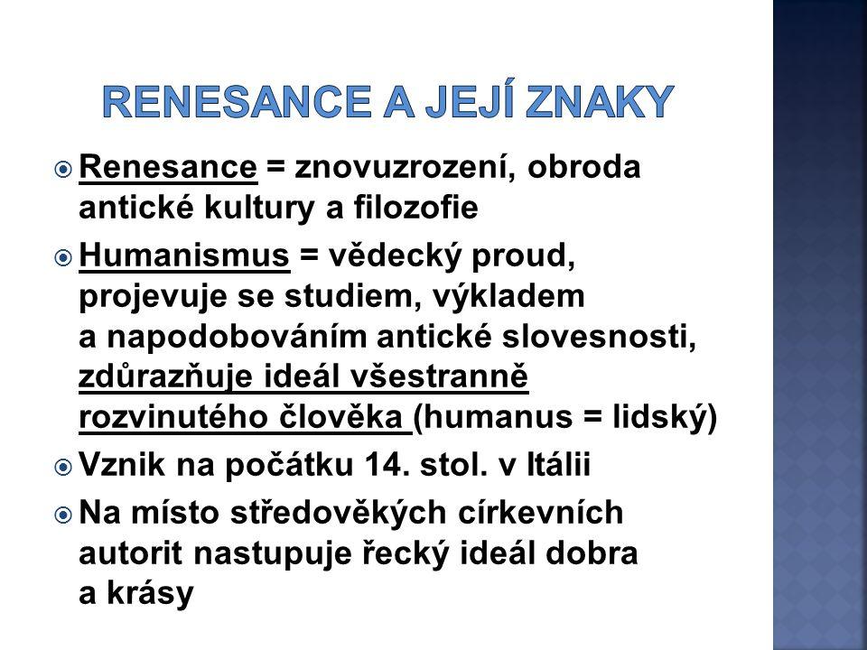  Renesance = znovuzrození, obroda antické kultury a filozofie  Humanismus = vědecký proud, projevuje se studiem, výkladem a napodobováním antické slovesnosti, zdůrazňuje ideál všestranně rozvinutého člověka (humanus = lidský)  Vznik na počátku 14.