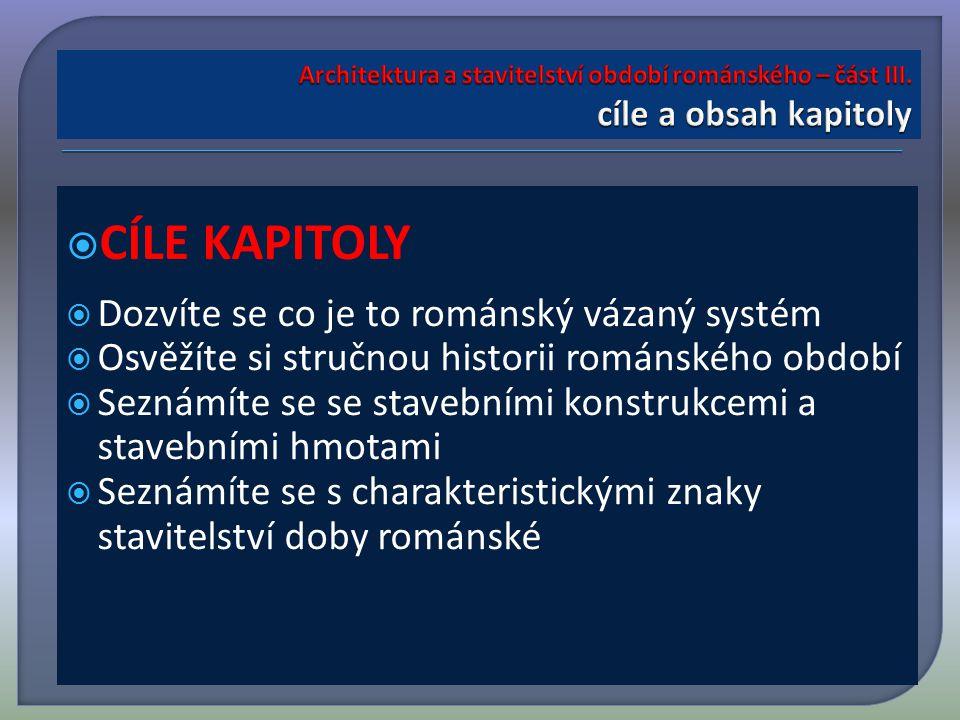  RYCHLÝ NÁHLED A OBSAH TÉTO KAPITOLY  V této kapitole jsou důležité charakteristické znaky románské architektury a vznik a vývoj románského vázaného systému.