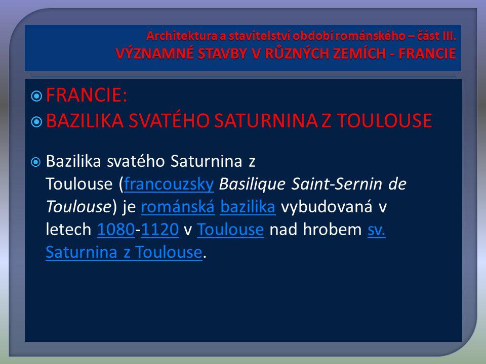  FRANCIE:  BAZILIKA SVATÉHO SATURNINA Z TOULOUSE  Bazilika svatého Saturnina z Toulouse (francouzsky Basilique Saint-Sernin de Toulouse) je románská bazilika vybudovaná v letech 1080-1120 v Toulouse nad hrobem sv.