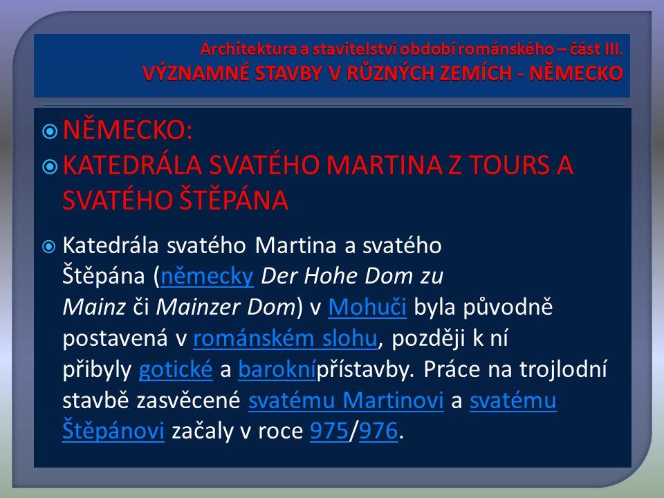  NĚMECKO:  KATEDRÁLA SVATÉHO MARTINA Z TOURS A SVATÉHO ŠTĚPÁNA  Katedrála svatého Martina a svatého Štěpána (německy Der Hohe Dom zu Mainz či Mainzer Dom) v Mohuči byla původně postavená v románském slohu, později k ní přibyly gotické a baroknípřístavby.