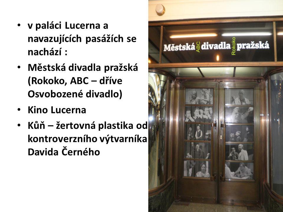 v paláci Lucerna a navazujících pasážích se nachází : Městská divadla pražská (Rokoko, ABC – dříve Osvobozené divadlo) Kino Lucerna Kůň – žertovná plastika od kontroverzního výtvarníka Davida Černého