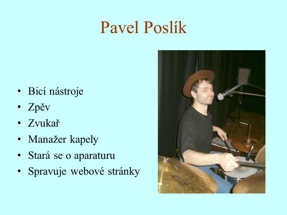Pavel Poslík Bicí nástroje Zpěv Zvukař Manažer kapely Stará se o aparaturu Spravuje webové stránky