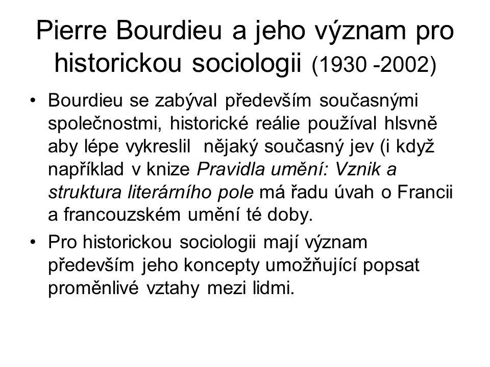 Pierre Bourdieu a jeho význam pro historickou sociologii (1930 -2002) Bourdieu se zabýval především současnými společnostmi, historické reálie používal hlsvně aby lépe vykreslil nějaký současný jev (i když například v knize Pravidla umění: Vznik a struktura literárního pole má řadu úvah o Francii a francouzském umění té doby.