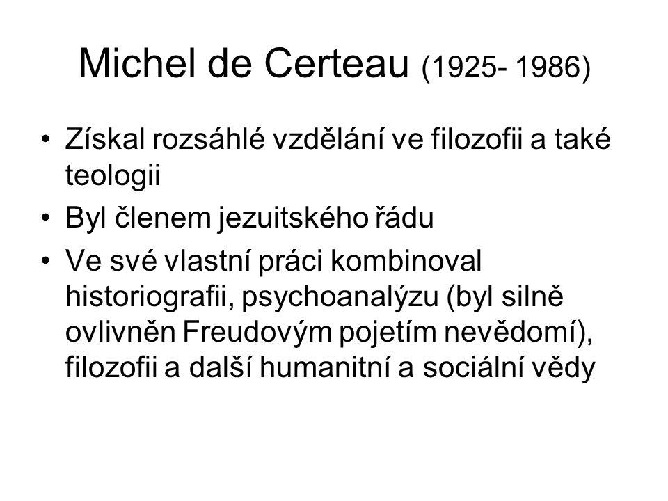 Michel de Certeau (1925- 1986) Získal rozsáhlé vzdělání ve filozofii a také teologii Byl členem jezuitského řádu Ve své vlastní práci kombinoval historiografii, psychoanalýzu (byl silně ovlivněn Freudovým pojetím nevědomí), filozofii a další humanitní a sociální vědy