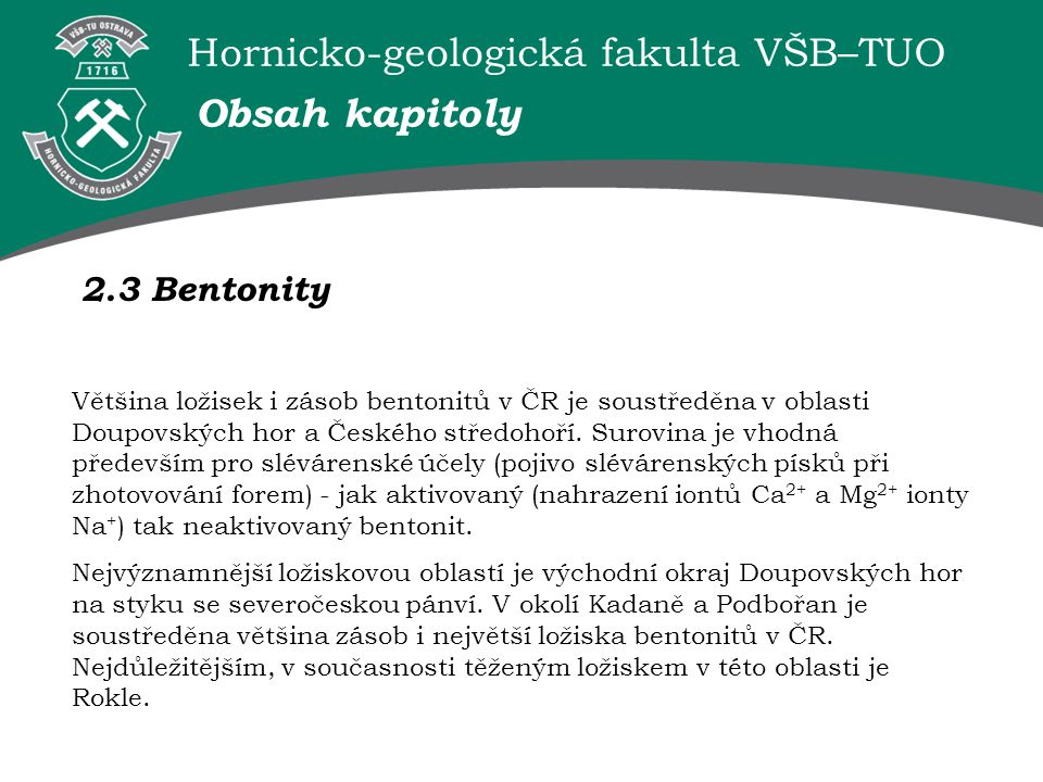 Hornicko-geologická fakulta VŠB–TUO 2.3 Bentonity Obsah kapitoly Většina ložisek i zásob bentonitů v ČR je soustředěna v oblasti Doupovských hor a Českého středohoří.