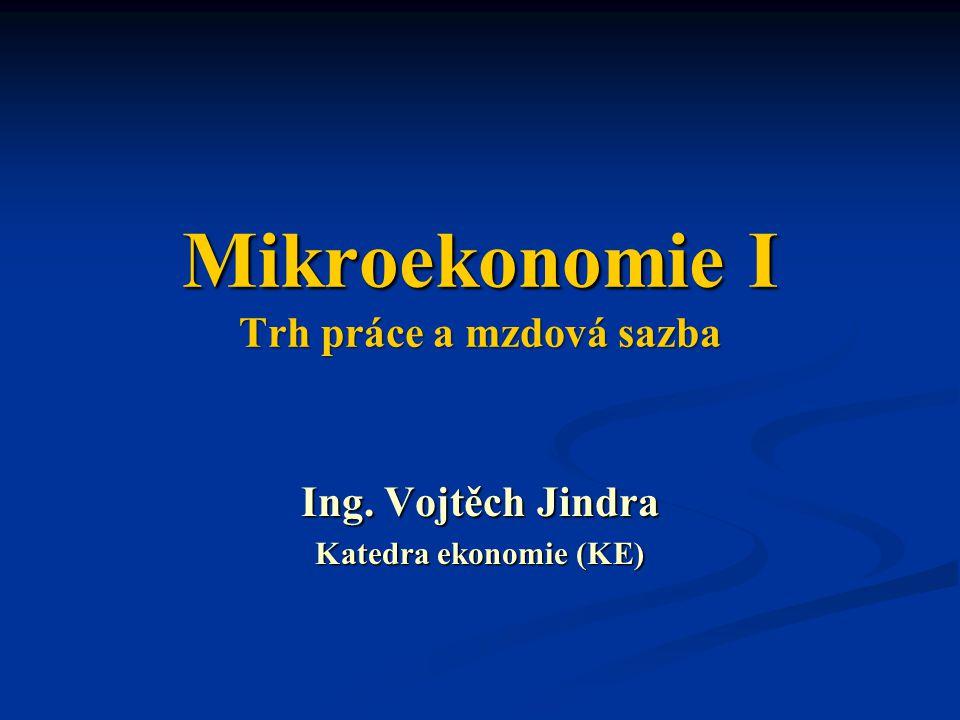 Mikroekonomie I Trh práce a mzdová sazba Ing. Vojtěch Jindra Katedra ekonomie (KE)
