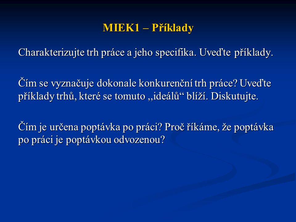 MIEK1 – Příklady Charakterizujte trh práce a jeho specifika. Uveďte příklady. Čím se vyznačuje dokonale konkurenční trh práce? Uveďte příklady trhů, k