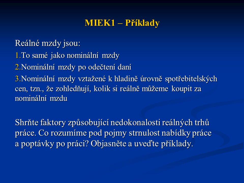 MIEK1 – Příklady Reálné mzdy jsou: 1.To samé jako nominální mzdy 2.Nominální mzdy po odečtení daní 3.Nominální mzdy vztažené k hladině úrovně spotřebi