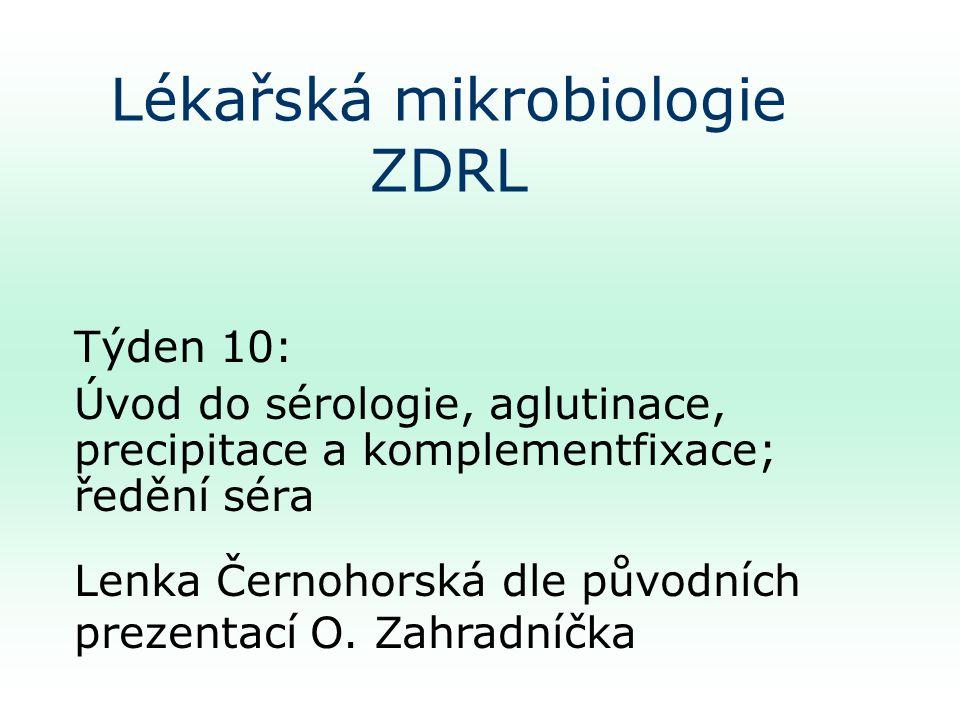 Lékařská mikrobiologie ZDRL Týden 10: Úvod do sérologie, aglutinace, precipitace a komplementfixace; ředění séra Lenka Černohorská dle původních prezentací O.
