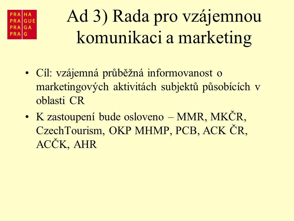Ad 3) Rada pro vzájemnou komunikaci a marketing Cíl: vzájemná průběžná informovanost o marketingových aktivitách subjektů působících v oblasti CR K zastoupení bude osloveno – MMR, MKČR, CzechTourism, OKP MHMP, PCB, ACK ČR, ACČK, AHR