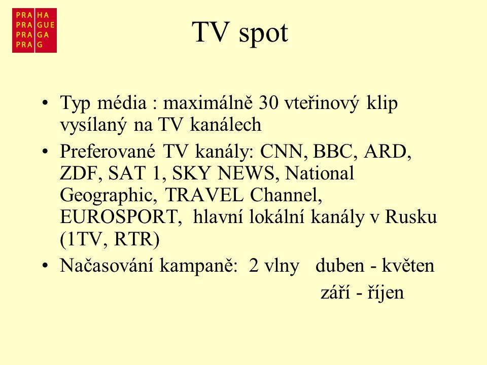 TV spot Typ média : maximálně 30 vteřinový klip vysílaný na TV kanálech Preferované TV kanály: CNN, BBC, ARD, ZDF, SAT 1, SKY NEWS, National Geographic, TRAVEL Channel, EUROSPORT, hlavní lokální kanály v Rusku (1TV, RTR) Načasování kampaně: 2 vlny duben - květen září - říjen