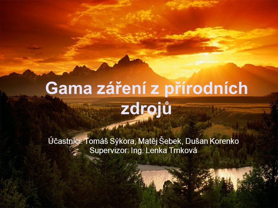 Gama záření z přírodních zdrojů Účastníci: Tomáš Sýkora, Matěj Šebek, Dušan Korenko Supervizor: Ing. Lenka Trnková