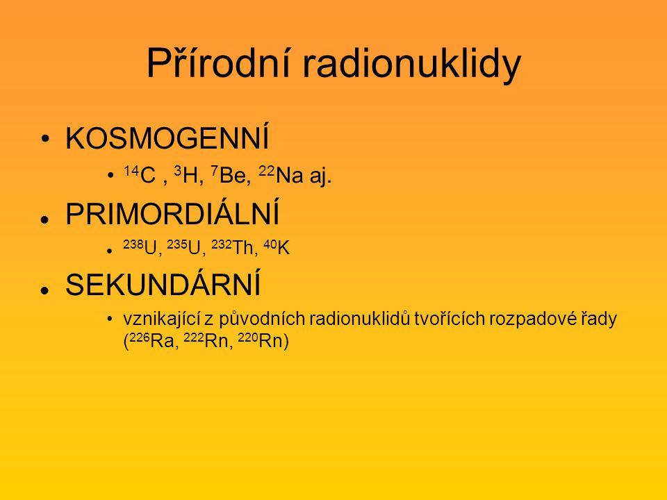 Přírodní radionuklidy KOSMOGENNÍ 14 C, 3 H, 7 Be, 22 Na aj. PRIMORDIÁLNÍ 238 U, 235 U, 232 Th, 40 K SEKUNDÁRNÍ vznikající z původních radionuklidů tvo