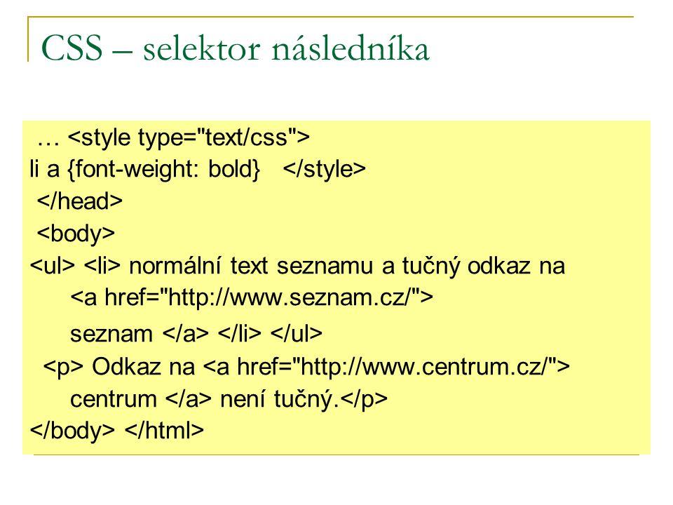 CSS – selektor následníka … li a {font-weight: bold} normální text seznamu a tučný odkaz na seznam Odkaz na centrum není tučný.