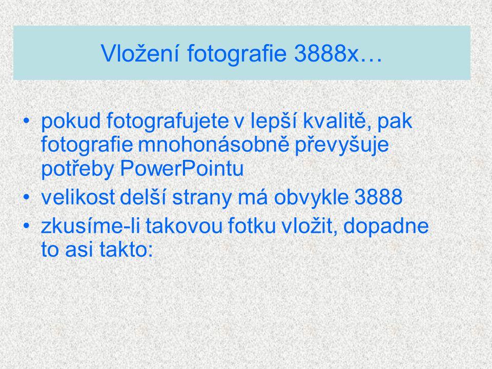Vložení fotografie 3888x… pokud fotografujete v lepší kvalitě, pak fotografie mnohonásobně převyšuje potřeby PowerPointu velikost delší strany má obvykle 3888 zkusíme-li takovou fotku vložit, dopadne to asi takto:
