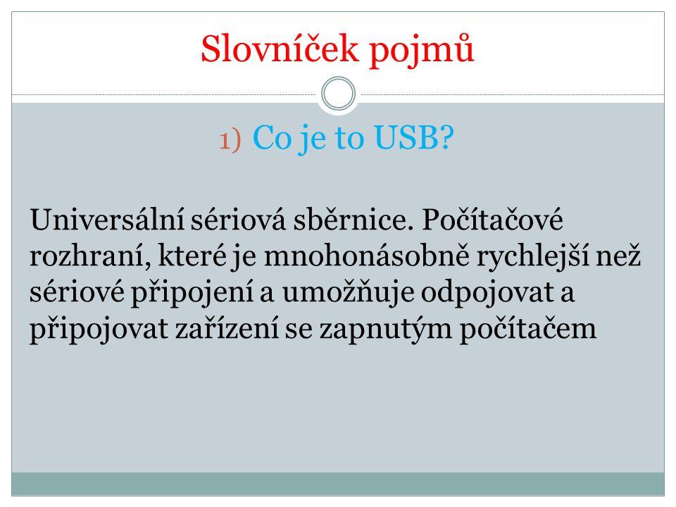 Slovníček pojmů 1) Co je to USB? Universální sériová sběrnice. Počítačové rozhraní, které je mnohonásobně rychlejší než sériové připojení a umožňuje o