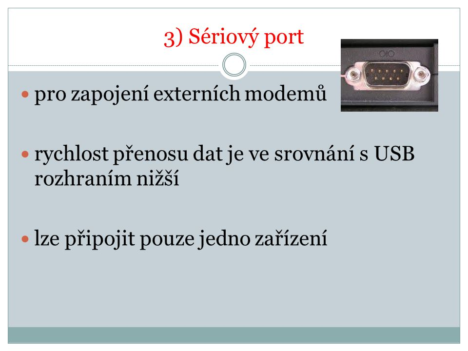 3) Sériový port pro zapojení externích modemů rychlost přenosu dat je ve srovnání s USB rozhraním nižší lze připojit pouze jedno zařízení
