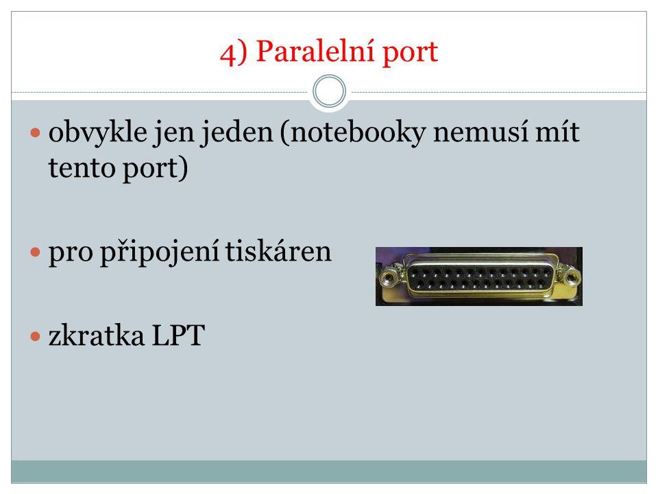 4) Paralelní port obvykle jen jeden (notebooky nemusí mít tento port) pro připojení tiskáren zkratka LPT