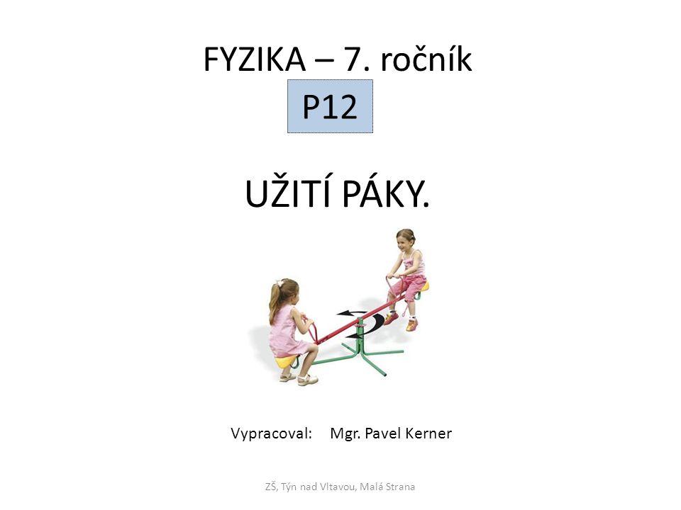 UŽITÍ PÁKY. ZŠ, Týn nad Vltavou, Malá Strana FYZIKA – 7. ročník P12 Vypracoval: Mgr. Pavel Kerner