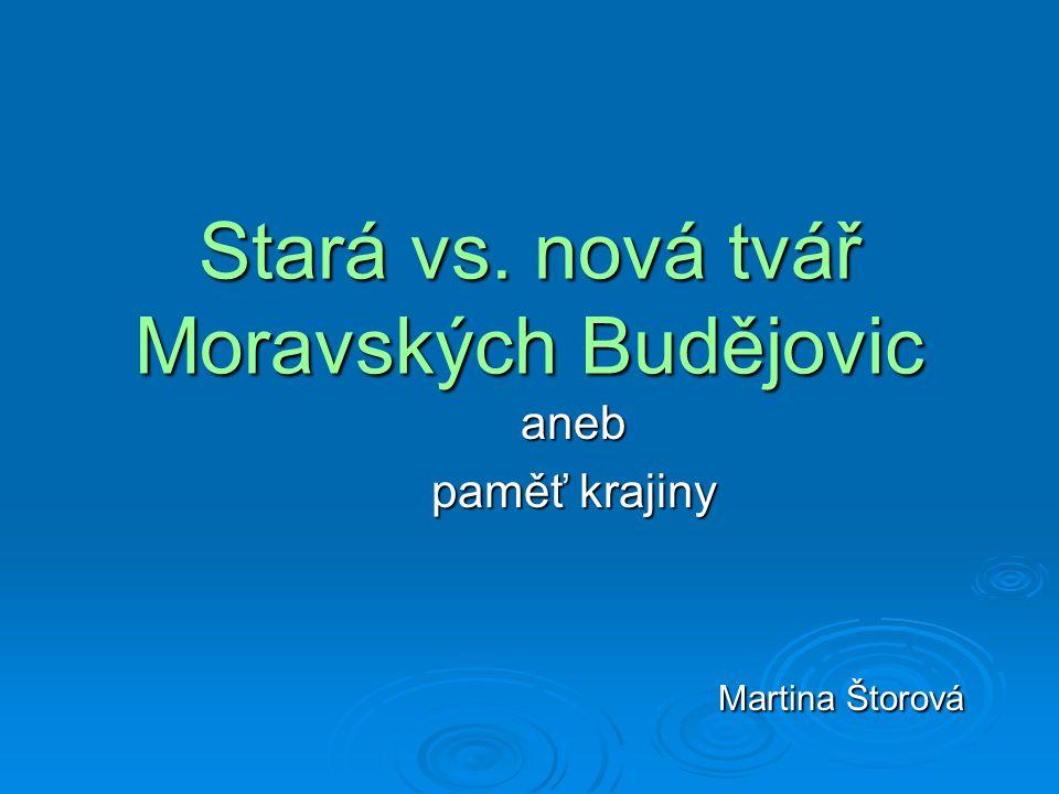 Stará vs. nová tvář Moravských Budějovic aneb paměť krajiny Martina Štorová Martina Štorová