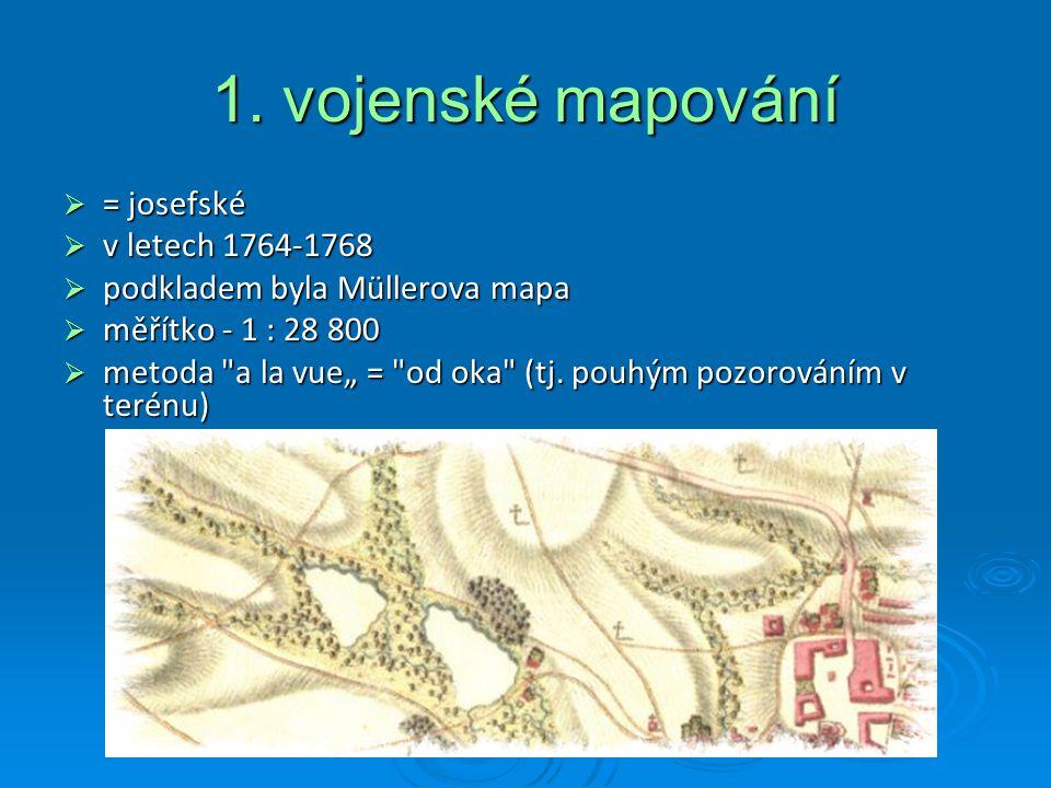 1. vojenské mapování  = josefské  v letech 1764-1768  podkladem byla Müllerova mapa  měřítko - 1 : 28 800  metoda