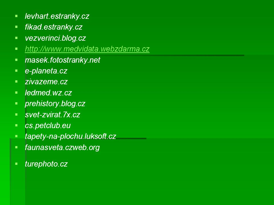   levhart.estranky.cz   fikad.estranky.cz   vezverinci.blog.cz   http://www.medvidata.webzdarma.cz http://www.medvidata.webzdarma.cz   masek.fotostranky.net   e-planeta.cz   zivazeme.cz   ledmed.wz.cz   prehistory.blog.cz   svet-zvirat.7x.cz   cs.petclub.eu   tapety-na-plochu.luksoft.cz   faunasveta.czweb.org   turephoto.cz