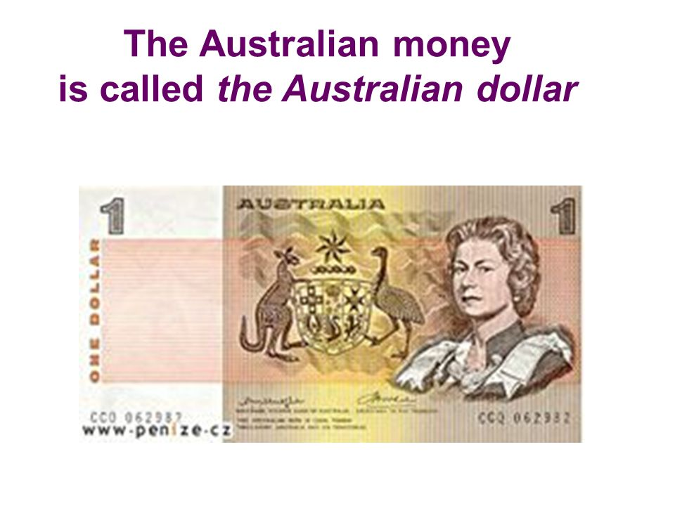 The Australian money is called the Australian dollar