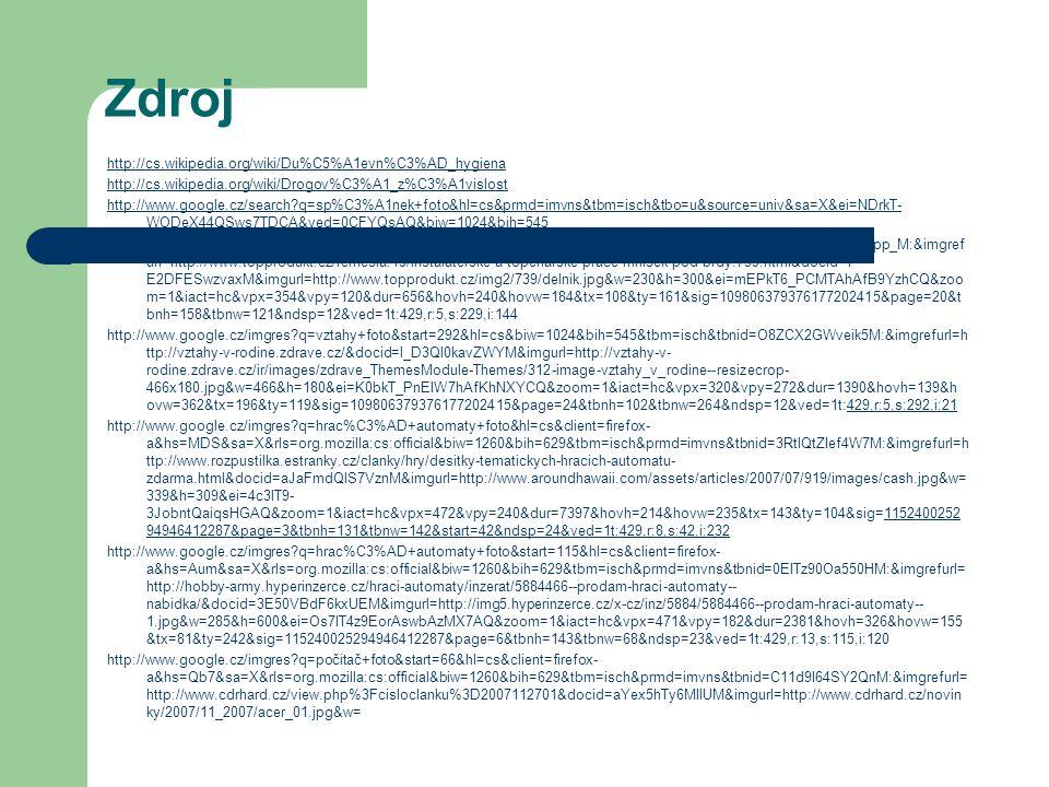 Zdroj http://cs.wikipedia.org/wiki/Du%C5%A1evn%C3%AD_hygiena http://cs.wikipedia.org/wiki/Drogov%C3%A1_z%C3%A1vislost http://www.google.cz/search?q=sp%C3%A1nek+foto&hl=cs&prmd=imvns&tbm=isch&tbo=u&source=univ&sa=X&ei=NDrkT- WODeX44QSws7TDCA&ved=0CFYQsAQ&biw=1024&bih=545 http://www.google.cz/imgres?q=pr%C3%A1ce+foto&start=229&hl=cs&biw=1024&bih=545&tbm=isch&tbnid=n_jbfetCxzpp_M:&imgref url=http://www.topprodukt.cz/remesla.15/instalaterske-a-topenarske-prace-mnisek-pod-brdy.739.html&docid=f- E2DFESwzvaxM&imgurl=http://www.topprodukt.cz/img2/739/delnik.jpg&w=230&h=300&ei=mEPkT6_PCMTAhAfB9YzhCQ&zoo m=1&iact=hc&vpx=354&vpy=120&dur=656&hovh=240&hovw=184&tx=108&ty=161&sig=109806379376177202415&page=20&t bnh=158&tbnw=121&ndsp=12&ved=1t:429,r:5,s:229,i:144 http://www.google.cz/imgres?q=vztahy+foto&start=292&hl=cs&biw=1024&bih=545&tbm=isch&tbnid=O8ZCX2GWveik5M:&imgrefurl=h ttp://vztahy-v-rodine.zdrave.cz/&docid=l_D3Ql0kavZWYM&imgurl=http://vztahy-v- rodine.zdrave.cz/ir/images/zdrave_ThemesModule-Themes/312-image-vztahy_v_rodine--resizecrop- 466x180.jpg&w=466&h=180&ei=K0bkT_PnEIW7hAfKhNXYCQ&zoom=1&iact=hc&vpx=320&vpy=272&dur=1390&hovh=139&h ovw=362&tx=196&ty=119&sig=109806379376177202415&page=24&tbnh=102&tbnw=264&ndsp=12&ved=1t:429,r:5,s:292,i:21429,r:5,s:292,i:21 http://www.google.cz/imgres?q=hrac%C3%AD+automaty+foto&hl=cs&client=firefox- a&hs=MDS&sa=X&rls=org.mozilla:cs:official&biw=1260&bih=629&tbm=isch&prmd=imvns&tbnid=3RtlQtZIef4W7M:&imgrefurl=h ttp://www.rozpustilka.estranky.cz/clanky/hry/desitky-tematickych-hracich-automatu- zdarma.html&docid=aJaFmdQlS7VznM&imgurl=http://www.aroundhawaii.com/assets/articles/2007/07/919/images/cash.jpg&w= 339&h=309&ei=4c3lT9- 3JobntQaiqsHGAQ&zoom=1&iact=hc&vpx=472&vpy=240&dur=7397&hovh=214&hovw=235&tx=143&ty=104&sig=1152400252 94946412287&page=3&tbnh=131&tbnw=142&start=42&ndsp=24&ved=1t:429,r:8,s:42,i:2321152400252 94946412287&page=3&tbnh=131&tbnw=142&start=42&ndsp=24&ved=1t:429,r:8,s:42,i:232 http://www.google.cz/imgres?q=hrac%C3%AD+aut