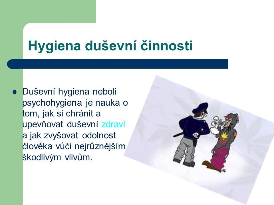 Hygiena duševní činnosti Duševní hygiena neboli psychohygiena je nauka o tom, jak si chránit a upevňovat duševní zdraví a jak zvyšovat odolnost člověka vůči nejrůznějším škodlivým vlivům.