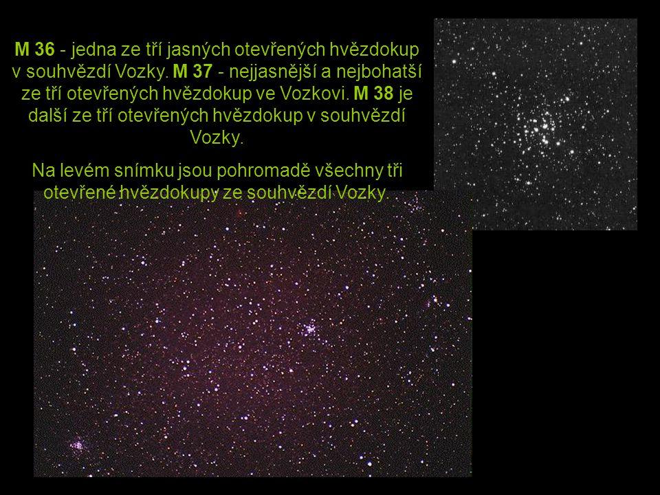 M 36 - jedna ze tří jasných otevřených hvězdokup v souhvězdí Vozky. M 37 - nejjasnější a nejbohatší ze tří otevřených hvězdokup ve Vozkovi. M 38 je da