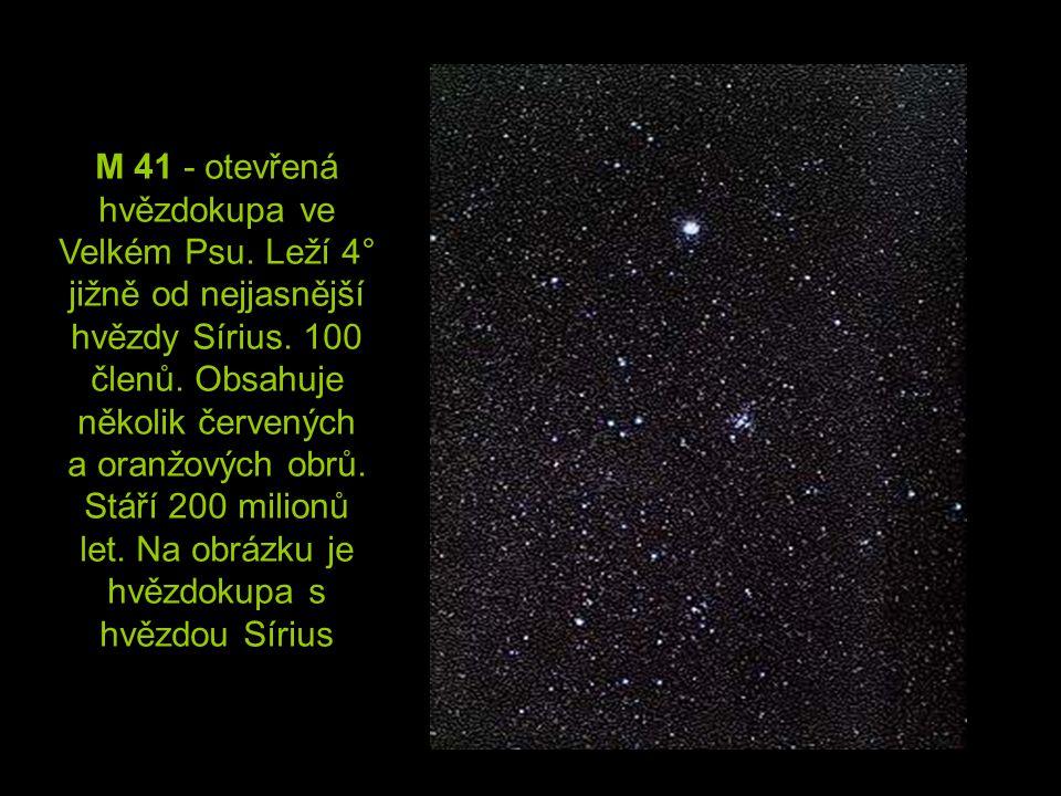 M 41 - otevřená hvězdokupa ve Velkém Psu. Leží 4° jižně od nejjasnější hvězdy Sírius. 100 členů. Obsahuje několik červených a oranžových obrů. Stáří 2