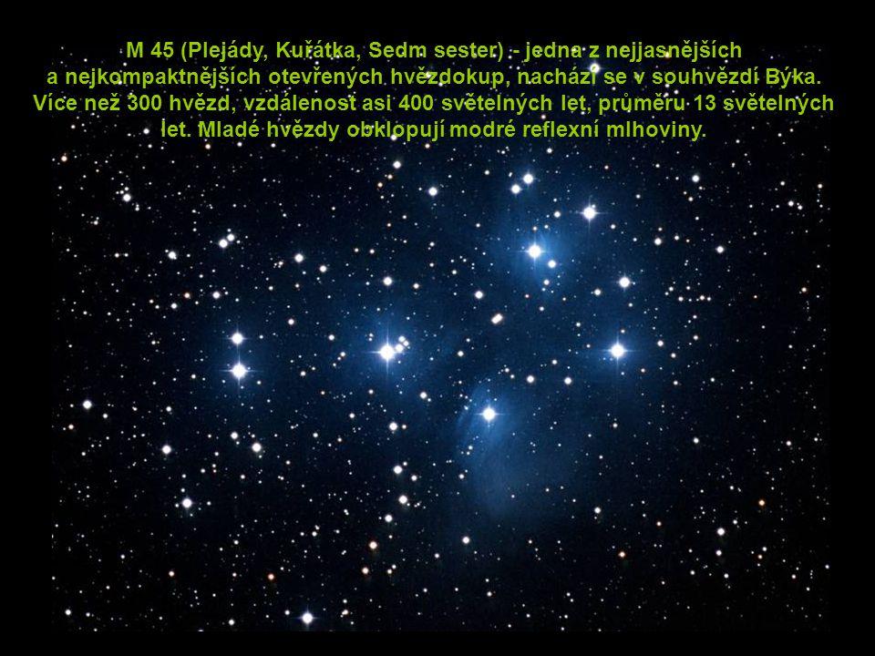 M 45 (Plejády, Kuřátka, Sedm sester) - jedna z nejjasnějších a nejkompaktnějších otevřených hvězdokup, nachází se v souhvězdí Býka. Více než 300 hvězd