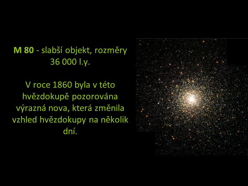 M 80 - slabší objekt, rozměry 36 000 l.y. V roce 1860 byla v této hvězdokupě pozorována výrazná nova, která změnila vzhled hvězdokupy na několik dní.
