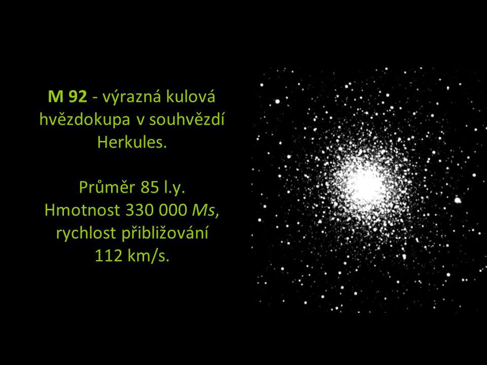 M 92 - výrazná kulová hvězdokupa v souhvězdí Herkules. Průměr 85 l.y. Hmotnost 330 000 Ms, rychlost přibližování 112 km/s.