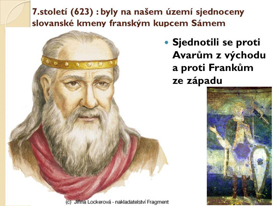 7.století (623) : byly na našem území sjednoceny slovanské kmeny franským kupcem Sámem Sjednotili se proti Avarům z východu a proti Frankům ze západu