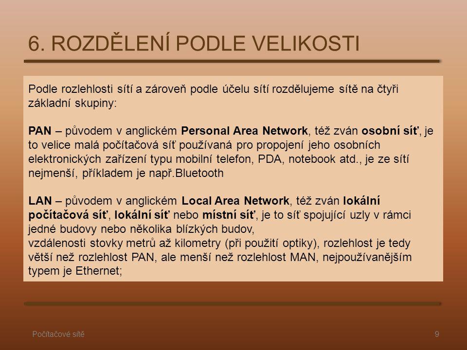MAN – původem v anglickém Metropolitan Area Network, též zván metropolitní síť, je to síť propojující lokální sítě v městské zástavbě, slouží především pro přenos dat, zvuku a obrazu, spojuje vzdálenosti řádově jednotek až desítek kilometrů a rozlehlost je tedy větší než rozlehlost LAN, ale menší než rozlehlost WAN WAN – původem v anglickém Wide Area Network, též zván rozlehlá síť, je to síť spojující LAN a MAN sítě, mají největší působnost (třeba i po celém státě, kontinentu nebo kamkoliv na zeměkouli nebo i do nejbližšího vesmíru).
