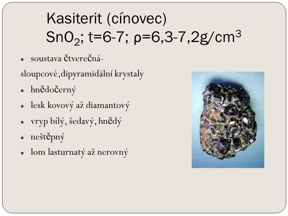Kasiterit (cínovec) SnO 2 ; t=6-7; ρ =6,3-7,2g/cm 3 soustava č tvere č ná- sloupcové,dipyramidální krystaly hn ě do č erný lesk kovový až diamantový vryp bílý, šedavý, hn ě dý nešt ě pný lom lasturnatý až nerovný
