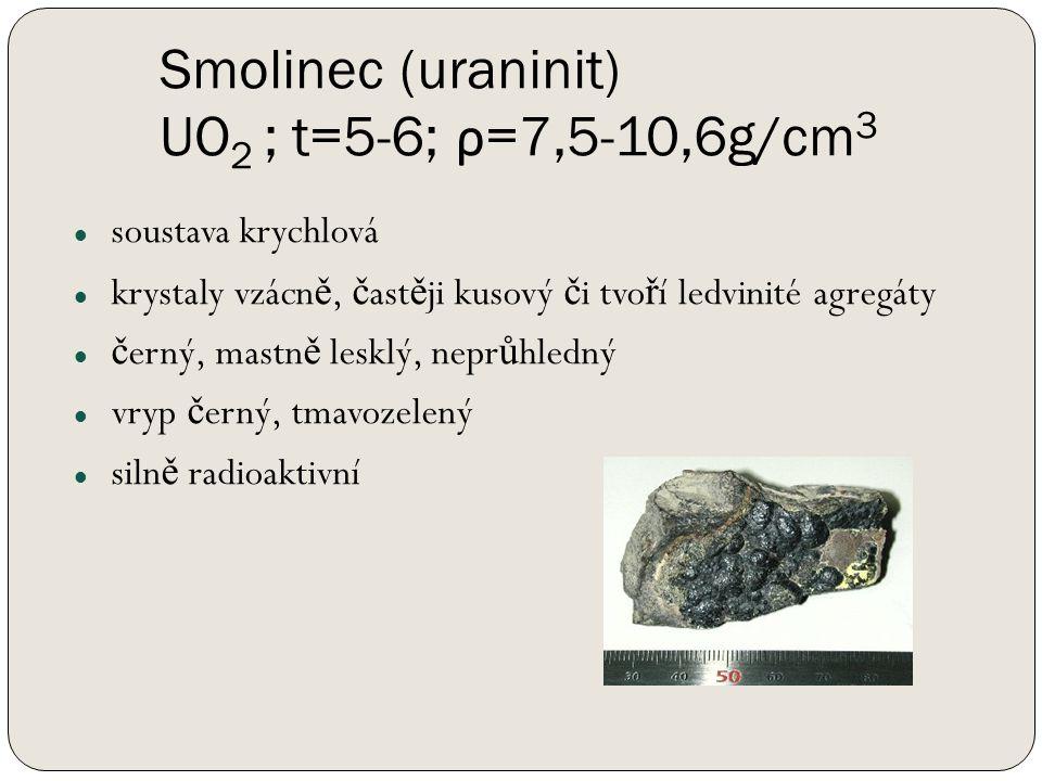Smolinec (uraninit) UO 2 ; t=5-6; ρ =7,5-10,6g/cm 3 soustava krychlová krystaly vzácn ě, č ast ě ji kusový č i tvo ř í ledvinité agregáty č erný, mastn ě lesklý, nepr ů hledný vryp č erný, tmavozelený siln ě radioaktivní