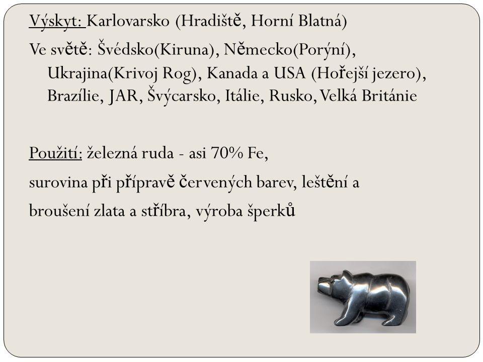 Výskyt: Karlovarsko (Hradišt ě, Horní Blatná) Ve sv ě t ě : Švédsko(Kiruna), N ě mecko(Porýní), Ukrajina(Krivoj Rog), Kanada a USA (Ho ř ejší jezero), Brazílie, JAR, Švýcarsko, Itálie, Rusko, Velká Británie Použití: železná ruda - asi 70% Fe, surovina p ř i p ř íprav ě č ervených barev, lešt ě ní a broušení zlata a st ř íbra, výroba šperk ů